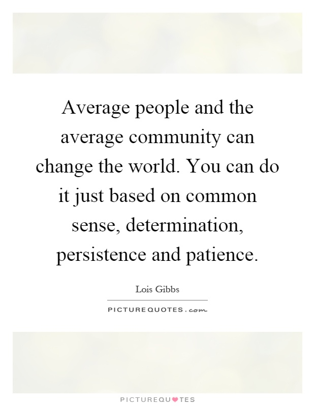 Average people and the average community can change the world. You can do it just based on common sense, determination, persistence and patience Picture Quote #1