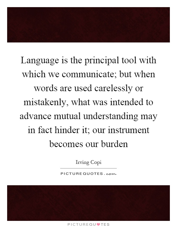 Language is the principal tool with which we communicate; but when words are used carelessly or mistakenly, what was intended to advance mutual understanding may in fact hinder it; our instrument becomes our burden Picture Quote #1