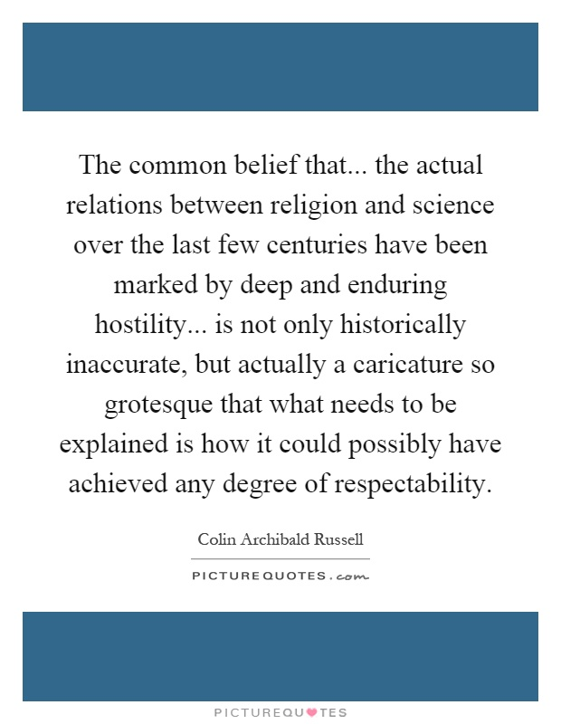 The common belief that... the actual relations between religion and science over the last few centuries have been marked by deep and enduring hostility... is not only historically inaccurate, but actually a caricature so grotesque that what needs to be explained is how it could possibly have achieved any degree of respectability Picture Quote #1