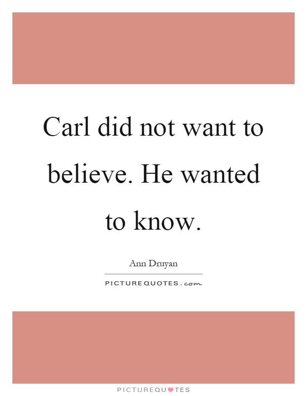 Carl did not want to believe. He wanted to know Picture Quote #1