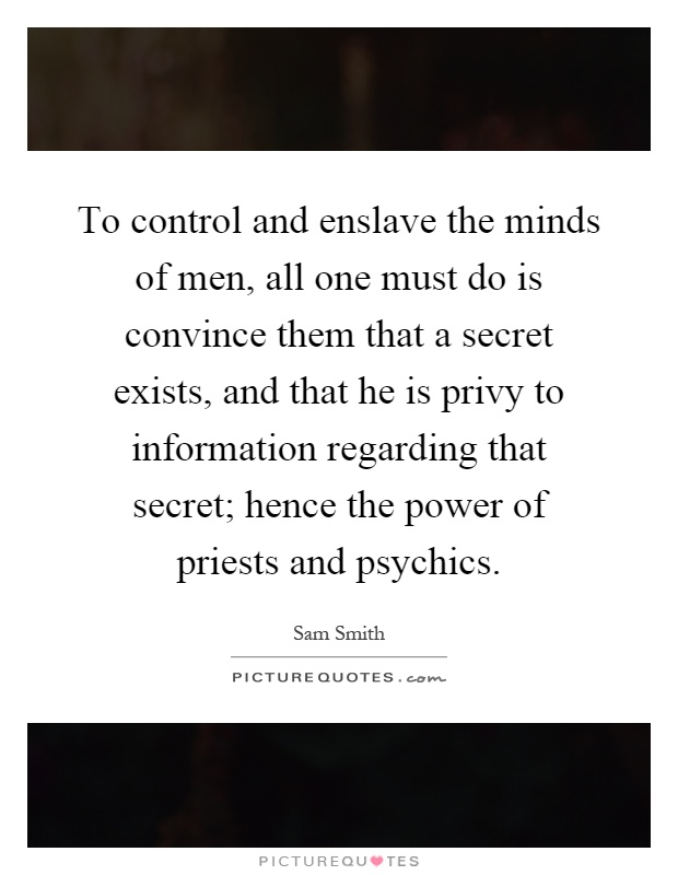 To control and enslave the minds of men, all one must do is convince them that a secret exists, and that he is privy to information regarding that secret; hence the power of priests and psychics Picture Quote #1