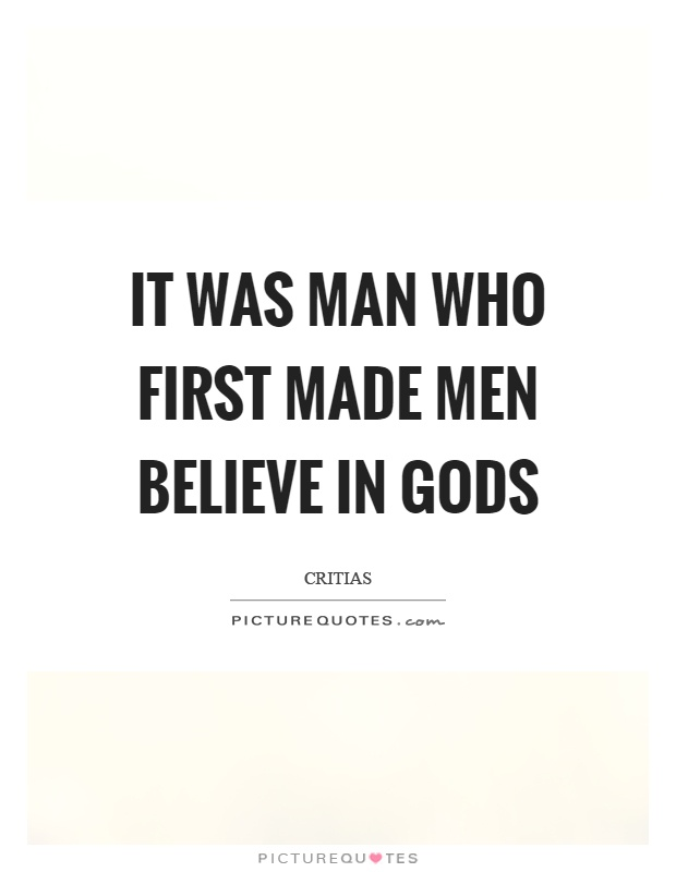 It was man who first made men believe in gods Picture Quote #1
