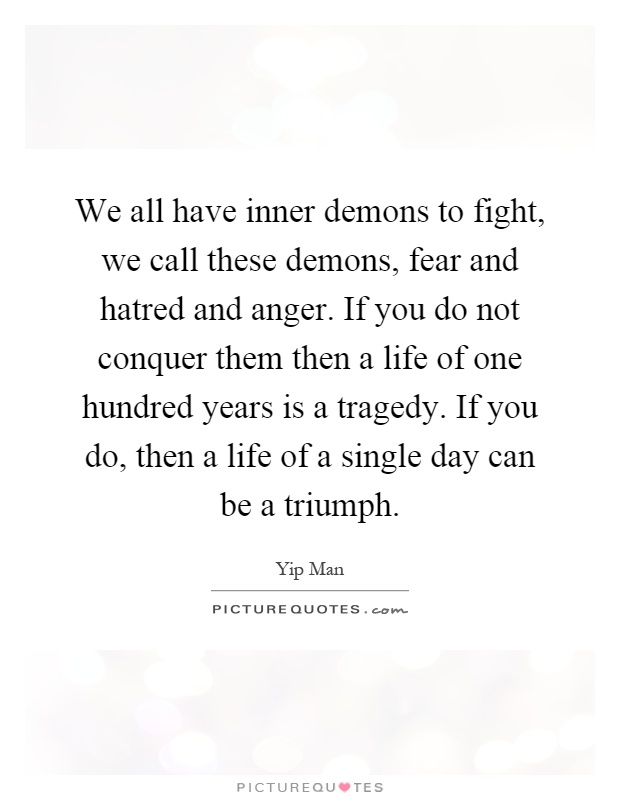 We all have inner demons to fight, we call these demons, fear and hatred and anger. If you do not conquer them then a life of one hundred years is a tragedy. If you do, then a life of a single day can be a triumph Picture Quote #1