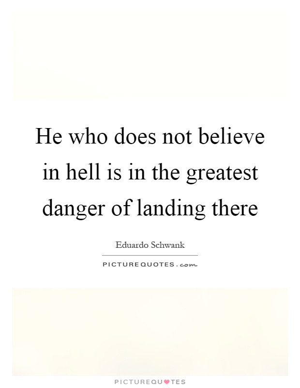 He who does not believe in hell is in the greatest danger of landing there Picture Quote #1