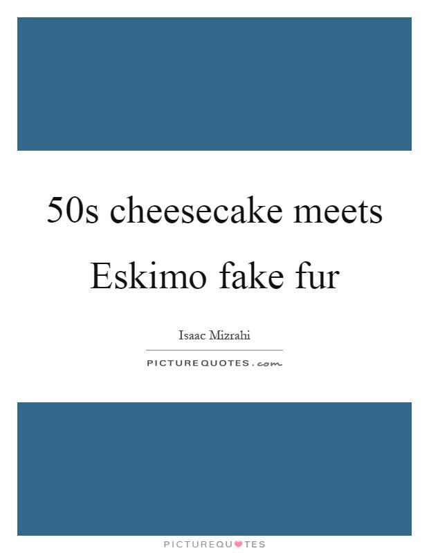 50s cheesecake meets Eskimo fake fur Picture Quote #1
