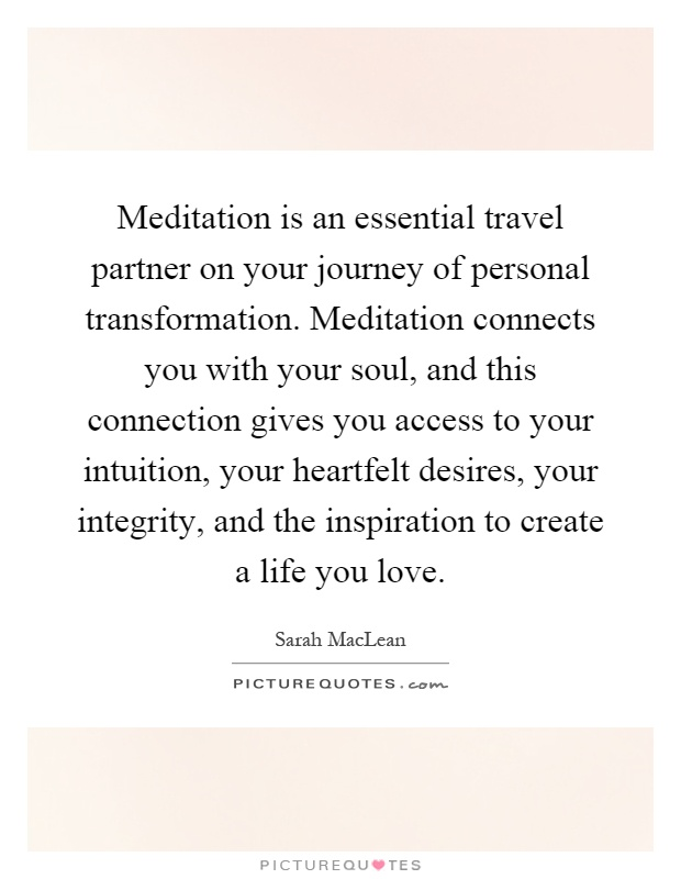 Meditation is an essential travel partner on your journey of personal transformation. Meditation connects you with your soul, and this connection gives you access to your intuition, your heartfelt desires, your integrity, and the inspiration to create a life you love Picture Quote #1