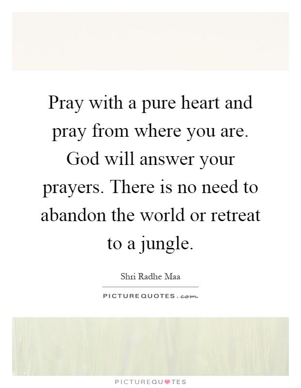 Pray with a pure heart and pray from where you are. God will answer your prayers. There is no need to abandon the world or retreat to a jungle Picture Quote #1