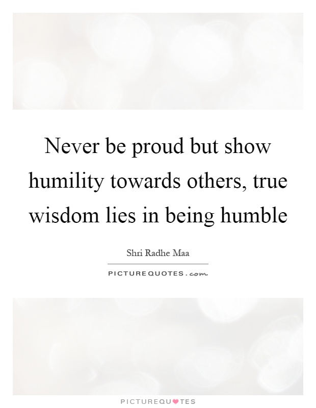Never be proud but show humility towards others, true wisdom lies in being humble Picture Quote #1