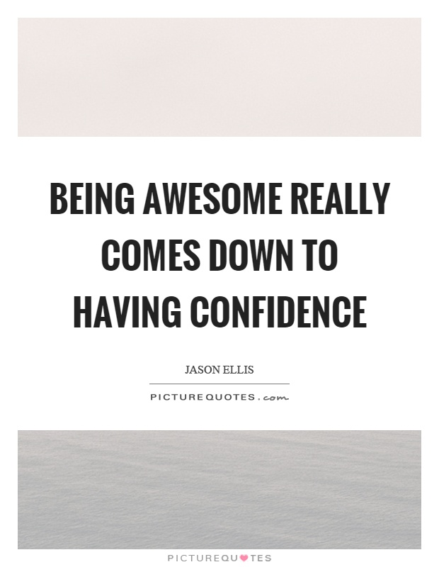 Being awesome really comes down to having confidence Picture Quote #1