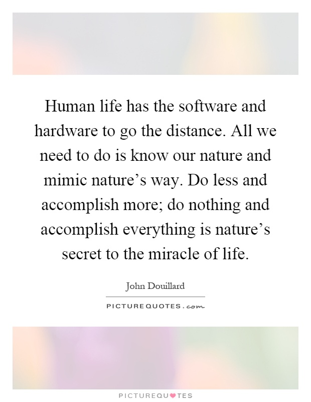 Human life has the software and hardware to go the distance. All we need to do is know our nature and mimic nature's way. Do less and accomplish more; do nothing and accomplish everything is nature's secret to the miracle of life Picture Quote #1