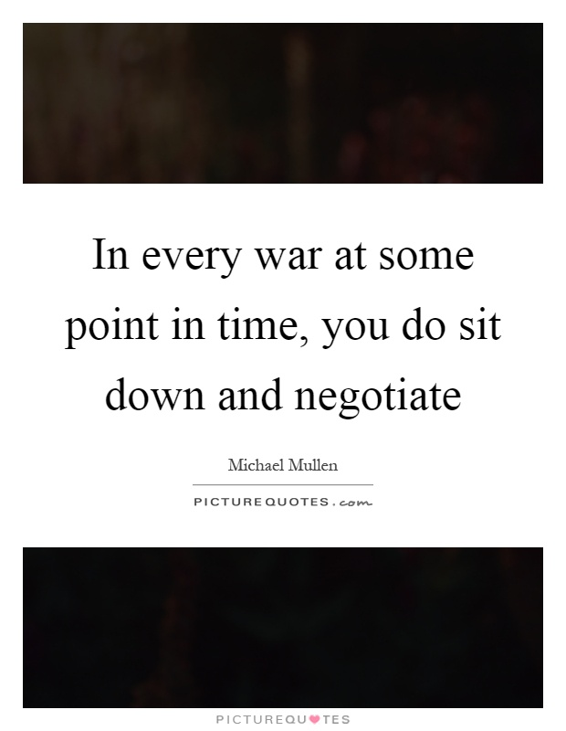 In every war at some point in time, you do sit down and negotiate Picture Quote #1