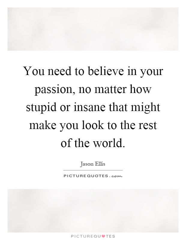 You need to believe in your passion, no matter how stupid or insane that might make you look to the rest of the world Picture Quote #1