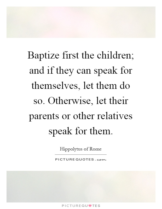 Baptize first the children; and if they can speak for themselves, let them do so. Otherwise, let their parents or other relatives speak for them Picture Quote #1