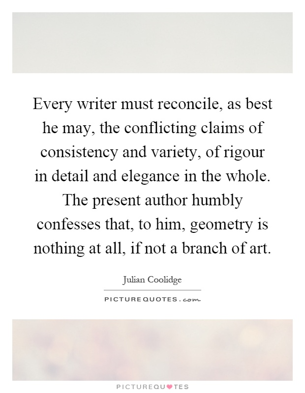 Every writer must reconcile, as best he may, the conflicting claims of consistency and variety, of rigour in detail and elegance in the whole. The present author humbly confesses that, to him, geometry is nothing at all, if not a branch of art Picture Quote #1