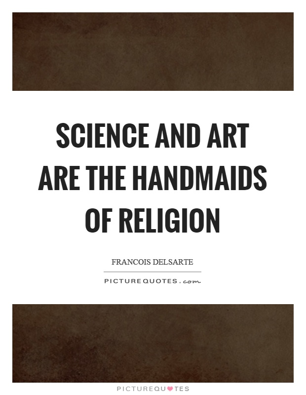 Science and art are the handmaids of religion Picture Quote #1