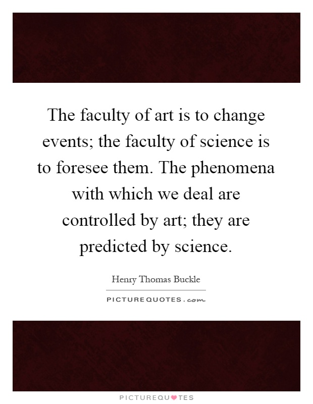 The faculty of art is to change events; the faculty of science is to foresee them. The phenomena with which we deal are controlled by art; they are predicted by science Picture Quote #1