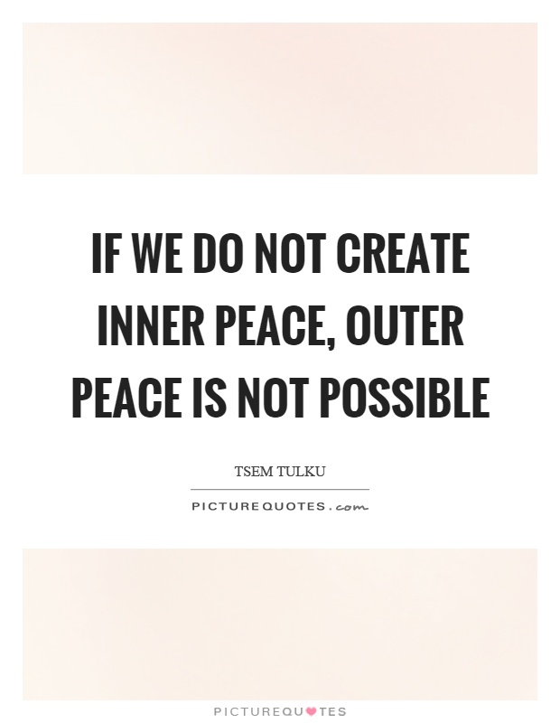If we do not create inner peace, outer peace is not possible Picture Quote #1