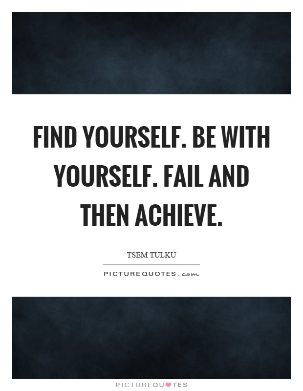 Find yourself. Be with yourself. Fail and then achieve Picture Quote #1