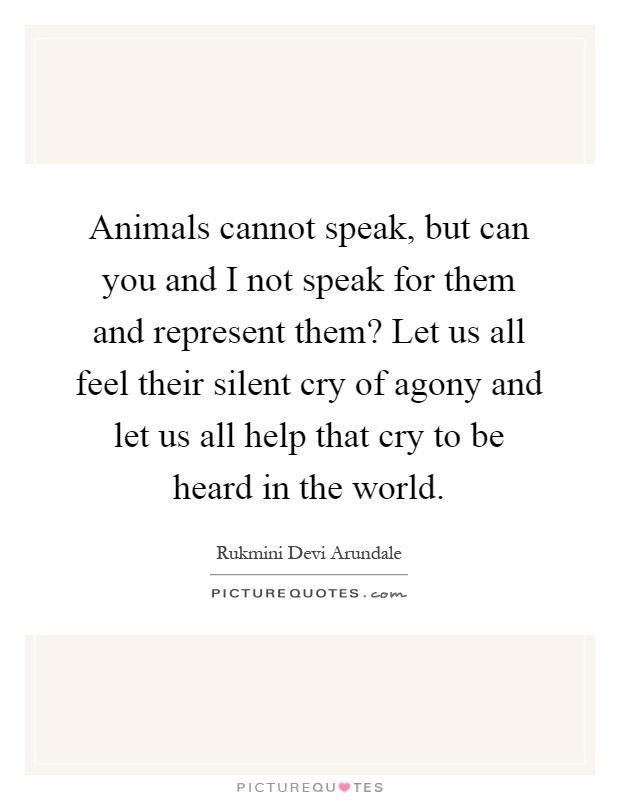 Animals cannot speak, but can you and I not speak for them and represent them? Let us all feel their silent cry of agony and let us all help that cry to be heard in the world Picture Quote #1