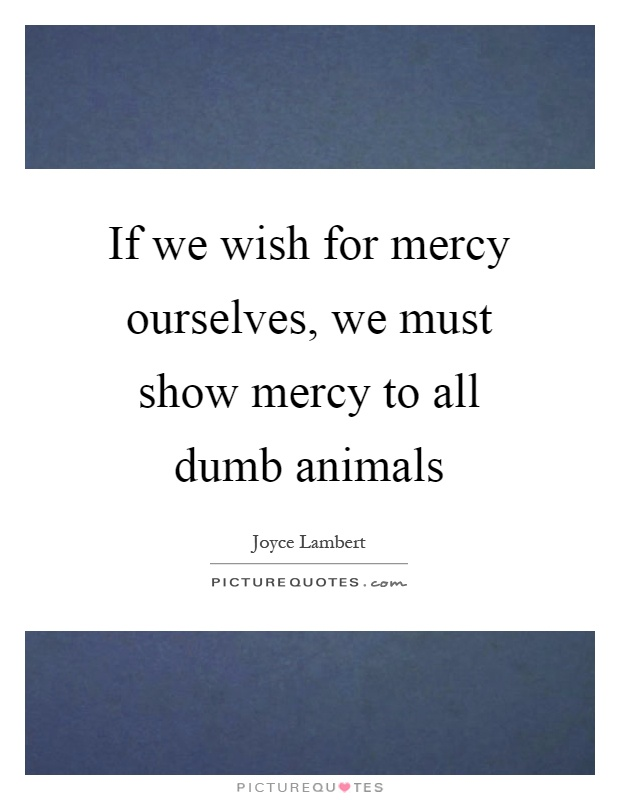 If we wish for mercy ourselves, we must show mercy to all dumb animals Picture Quote #1