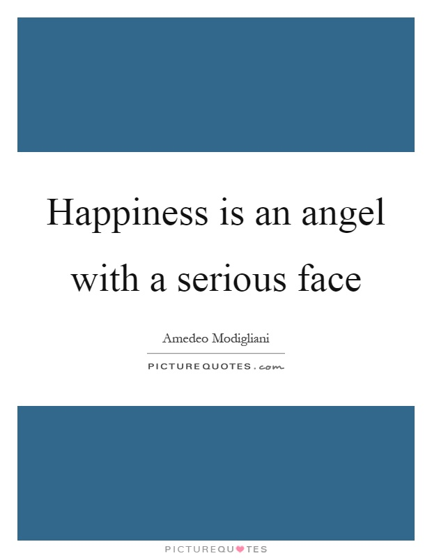 Happiness is an angel with a serious face Picture Quote #1