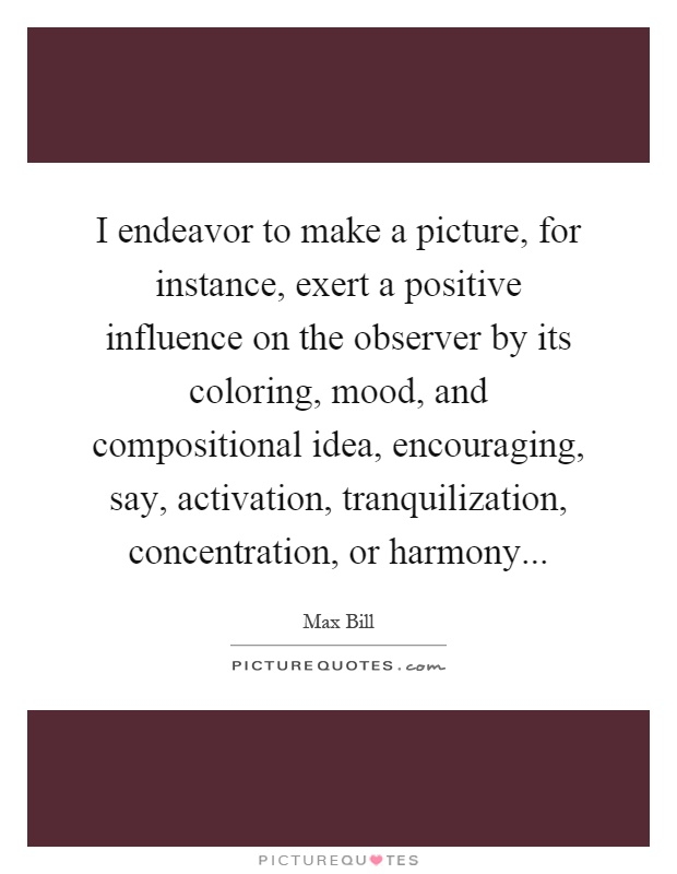 I endeavor to make a picture, for instance, exert a positive influence on the observer by its coloring, mood, and compositional idea, encouraging, say, activation, tranquilization, concentration, or harmony Picture Quote #1