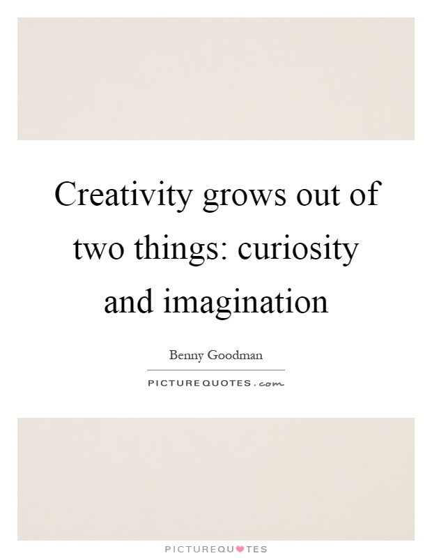 Creativity grows out of two things: curiosity and imagination Picture Quote #1