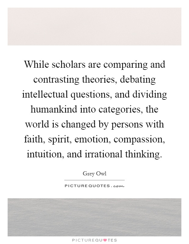 While scholars are comparing and contrasting theories, debating intellectual questions, and dividing humankind into categories, the world is changed by persons with faith, spirit, emotion, compassion, intuition, and irrational thinking Picture Quote #1