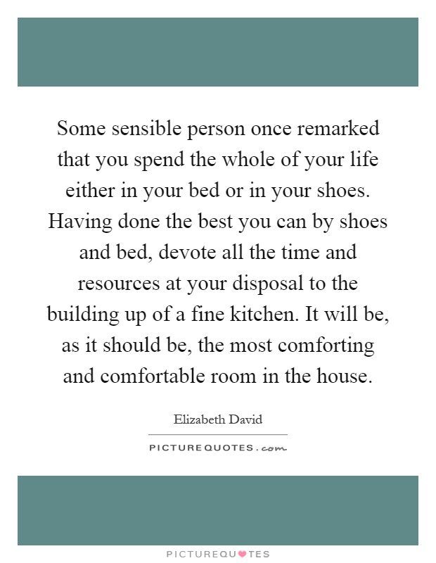 Some sensible person once remarked that you spend the whole of your life either in your bed or in your shoes. Having done the best you can by shoes and bed, devote all the time and resources at your disposal to the building up of a fine kitchen. It will be, as it should be, the most comforting and comfortable room in the house Picture Quote #1