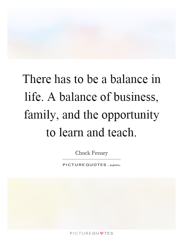 There has to be a balance in life. A balance of business, family, and the opportunity to learn and teach Picture Quote #1