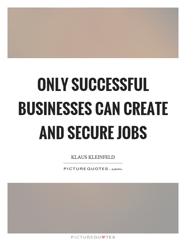 Only successful businesses can create and secure jobs Picture Quote #1