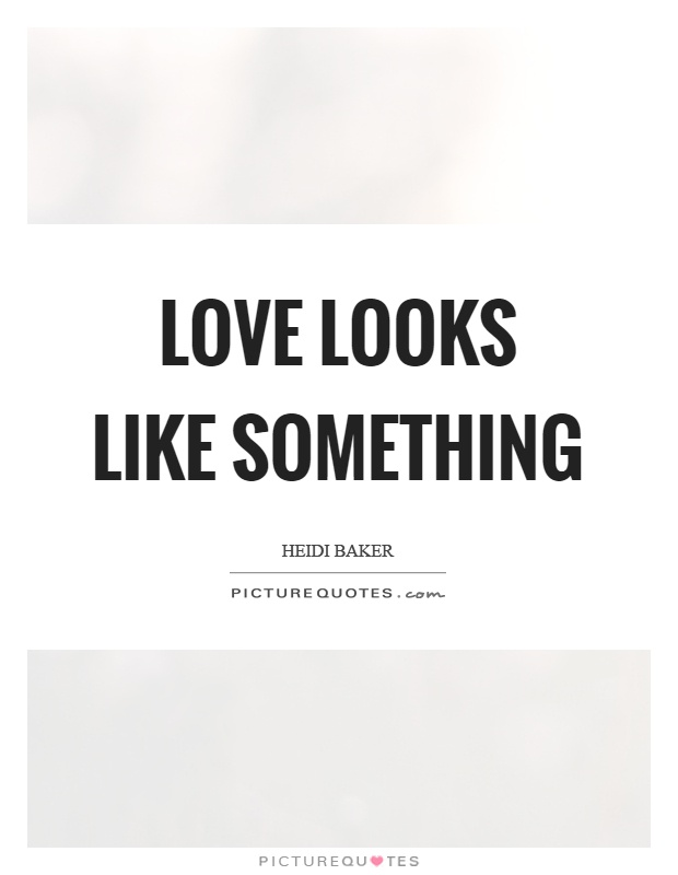 Love looks like something Picture Quote #1