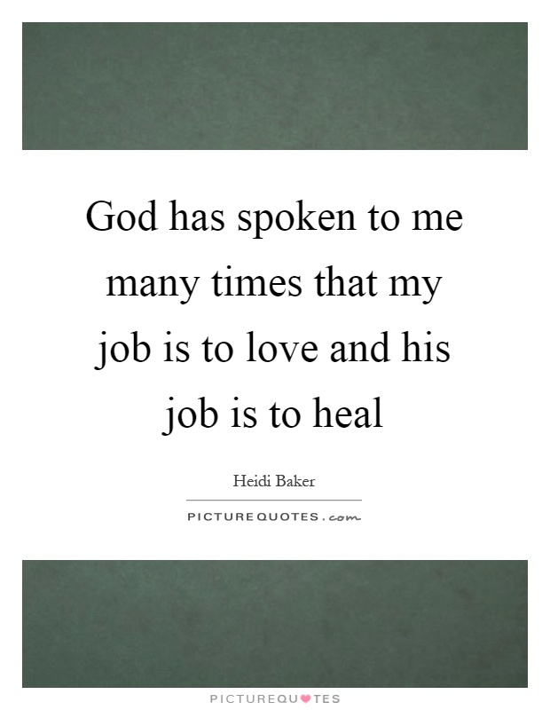 God has spoken to me many times that my job is to love and his job is to heal Picture Quote #1