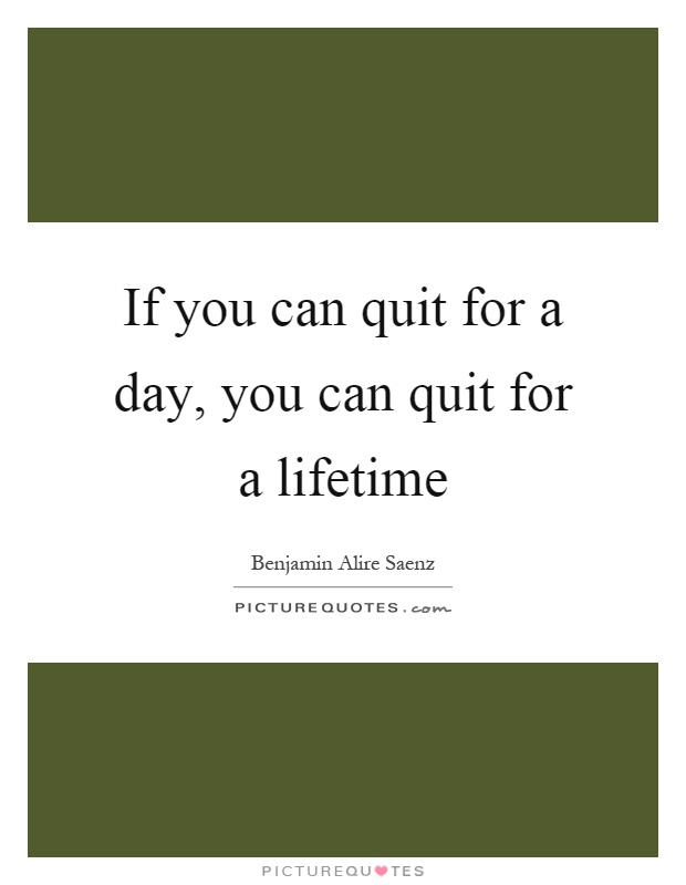 If you can quit for a day, you can quit for a lifetime Picture Quote #1