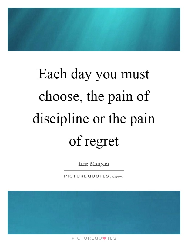 Each day you must choose, the pain of discipline or the pain of regret Picture Quote #1