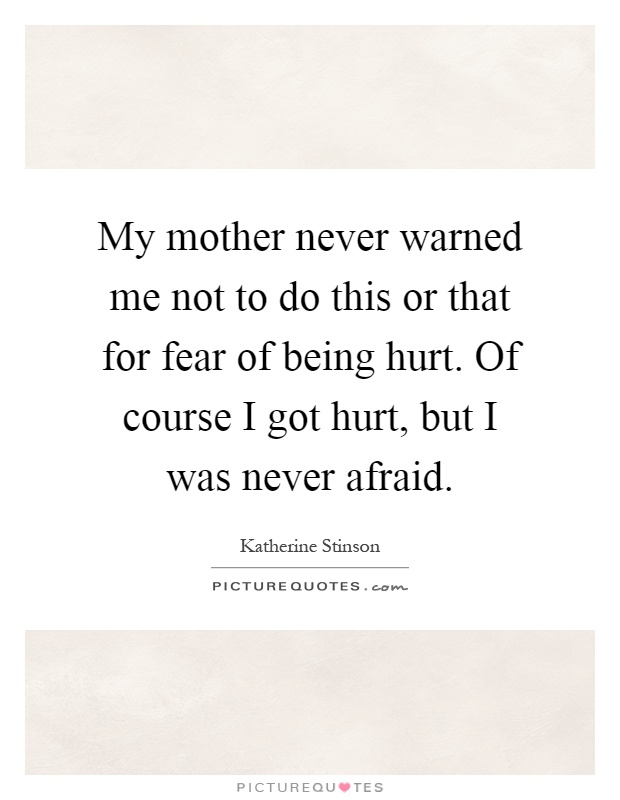 My mother never warned me not to do this or that for fear of being hurt. Of course I got hurt, but I was never afraid Picture Quote #1