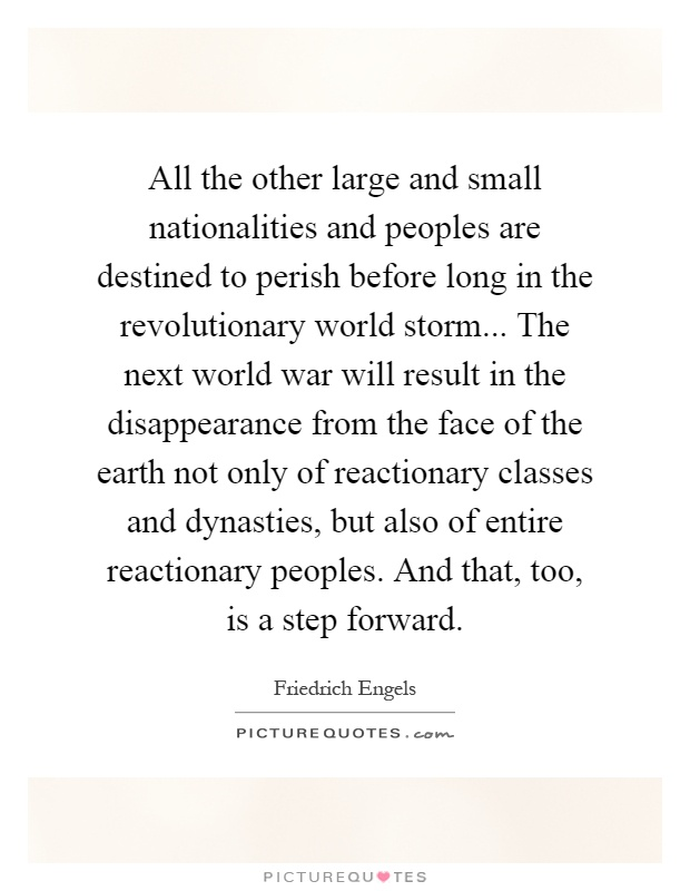 All the other large and small nationalities and peoples are destined to perish before long in the revolutionary world storm... The next world war will result in the disappearance from the face of the earth not only of reactionary classes and dynasties, but also of entire reactionary peoples. And that, too, is a step forward Picture Quote #1