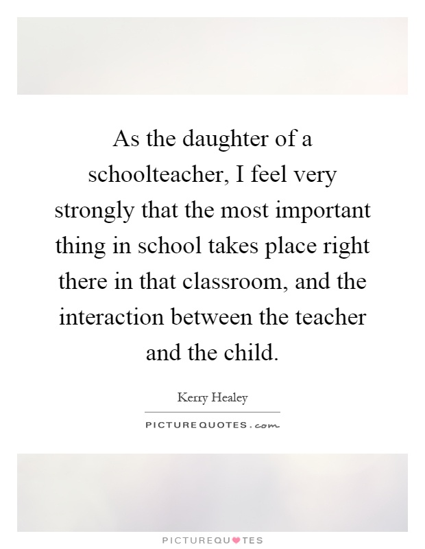 As the daughter of a schoolteacher, I feel very strongly that the most important thing in school takes place right there in that classroom, and the interaction between the teacher and the child Picture Quote #1