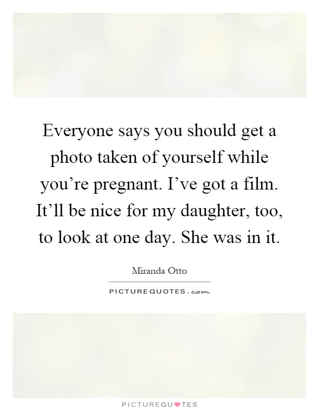 Everyone says you should get a photo taken of yourself while you're pregnant. I've got a film. It'll be nice for my daughter, too, to look at one day. She was in it Picture Quote #1