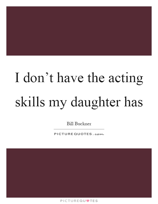 I don't have the acting skills my daughter has Picture Quote #1
