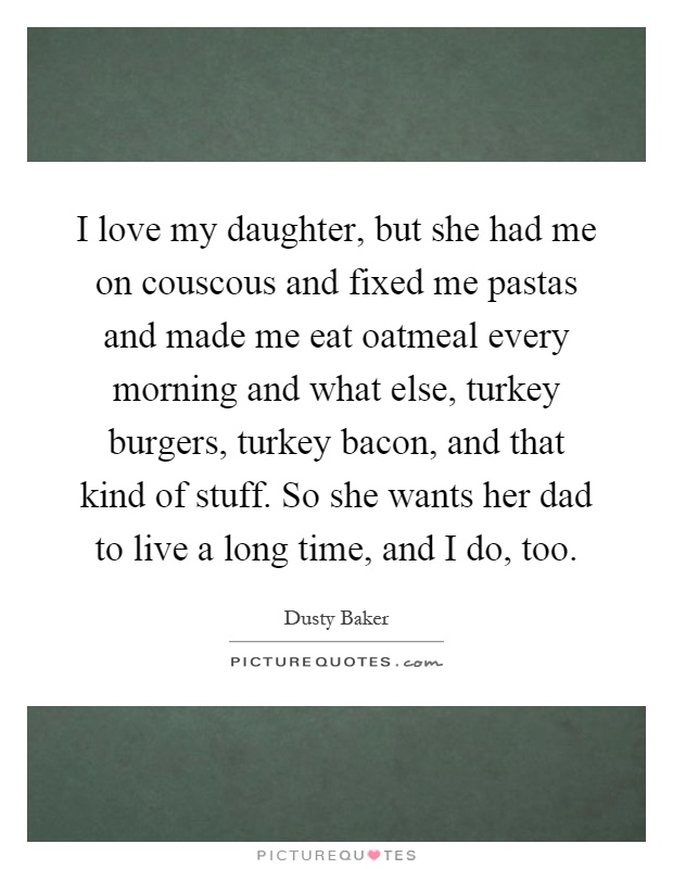 I love my daughter, but she had me on couscous and fixed me pastas and made me eat oatmeal every morning and what else, turkey burgers, turkey bacon, and that kind of stuff. So she wants her dad to live a long time, and I do, too Picture Quote #1
