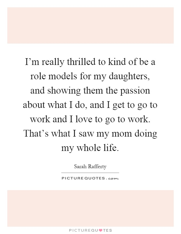 I'm really thrilled to kind of be a role models for my daughters, and showing them the passion about what I do, and I get to go to work and I love to go to work. That's what I saw my mom doing my whole life Picture Quote #1