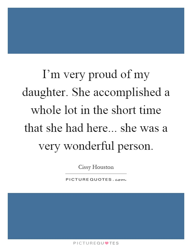 I'm very proud of my daughter. She accomplished a whole ... I Am Proud Of My Daughter Quotes