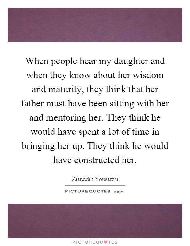 When people hear my daughter and when they know about her wisdom and maturity, they think that her father must have been sitting with her and mentoring her. They think he would have spent a lot of time in bringing her up. They think he would have constructed her Picture Quote #1