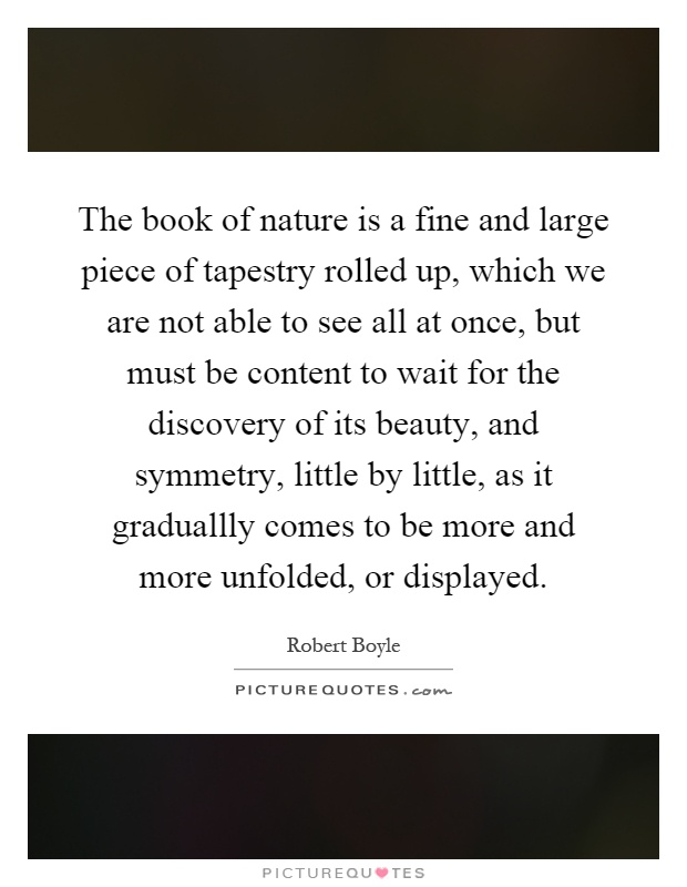 The book of nature is a fine and large piece of tapestry rolled up, which we are not able to see all at once, but must be content to wait for the discovery of its beauty, and symmetry, little by little, as it graduallly comes to be more and more unfolded, or displayed Picture Quote #1