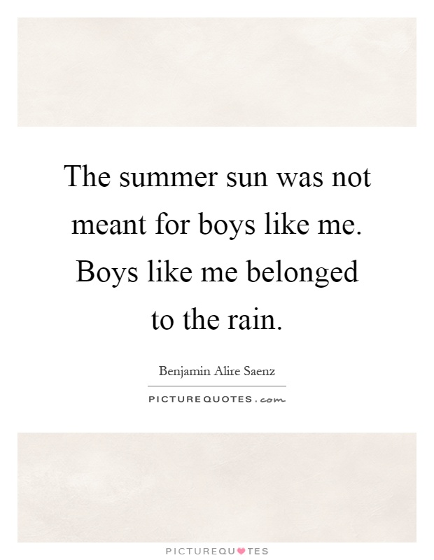 The summer sun was not meant for boys like me. Boys like me belonged to the rain Picture Quote #1