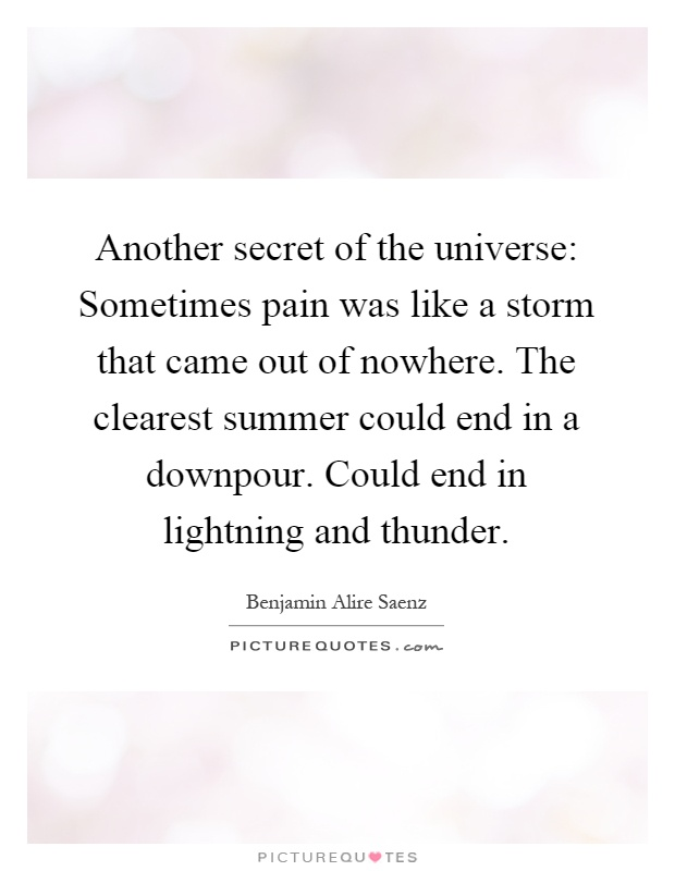 Another secret of the universe: Sometimes pain was like a storm that came out of nowhere. The clearest summer could end in a downpour. Could end in lightning and thunder Picture Quote #1
