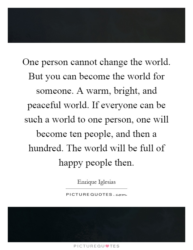 One person cannot change the world. But you can become the world for someone. A warm, bright, and peaceful world. If everyone can be such a world to one person, one will become ten people, and then a hundred. The world will be full of happy people then Picture Quote #1