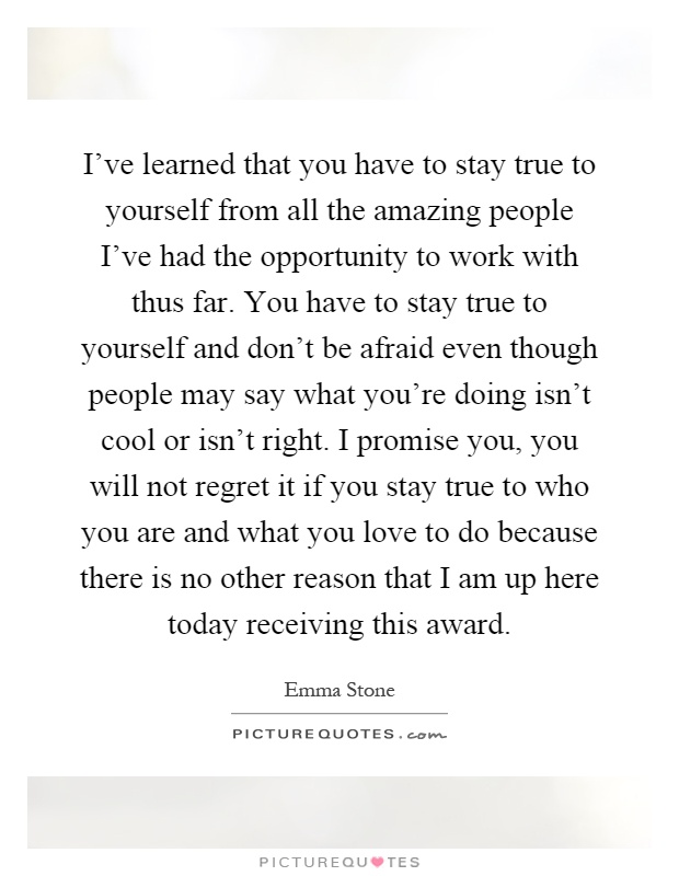 I've learned that you have to stay true to yourself from all the amazing people I've had the opportunity to work with thus far. You have to stay true to yourself and don't be afraid even though people may say what you're doing isn't cool or isn't right. I promise you, you will not regret it if you stay true to who you are and what you love to do because there is no other reason that I am up here today receiving this award Picture Quote #1