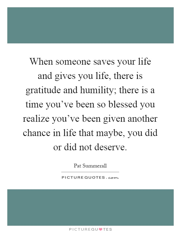 When someone saves your life and gives you life, there is gratitude and humility; there is a time you've been so blessed you realize you've been given another chance in life that maybe, you did or did not deserve Picture Quote #1